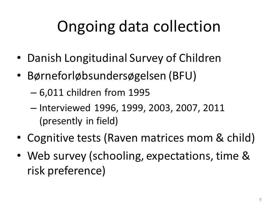 Ongoing data collection Danish Longitudinal Survey of Children Børneforløbsundersøgelsen (BFU) – 6,011 children from 1995 – Interviewed 1996, 1999, 2003, 2007, 2011 (presently in field) Cognitive tests (Raven matrices mom & child) Web survey (schooling, expectations, time & risk preference) 9