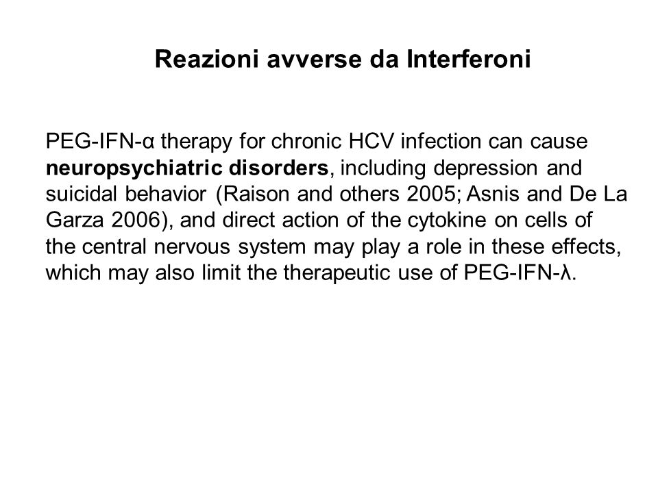 PEG-IFN-α therapy for chronic HCV infection can cause neuropsychiatric disorders, including depression and suicidal behavior (Raison and others 2005; Asnis and De La Garza 2006), and direct action of the cytokine on cells of the central nervous system may play a role in these effects, which may also limit the therapeutic use of PEG-IFN-λ.