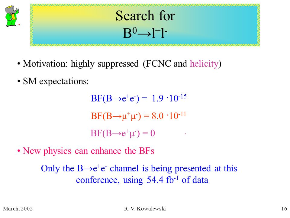 March, 2002R. V. Kowalewski16 Search for B 0 →l + l - Motivation: highly suppressed (FCNC and helicity) SM expectations: BF(B→e + e - ) = 1.9 ·10 -15