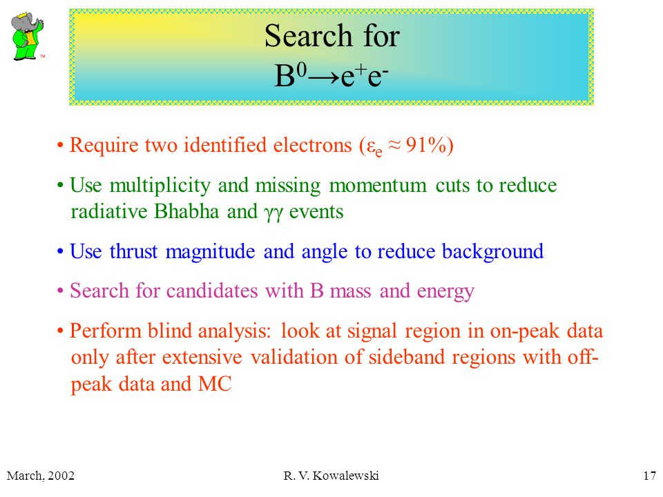 March, 2002R. V. Kowalewski17 Search for B 0 →e + e - Require two identified electrons (ε e ≈ 91%) Use multiplicity and missing momentum cuts to reduc