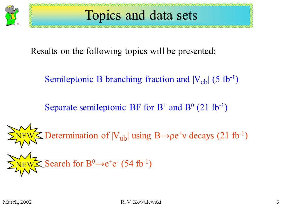 March, 2002R. V. Kowalewski3 Topics and data sets Results on the following topics will be presented: Semileptonic B branching fraction and |V cb | (5