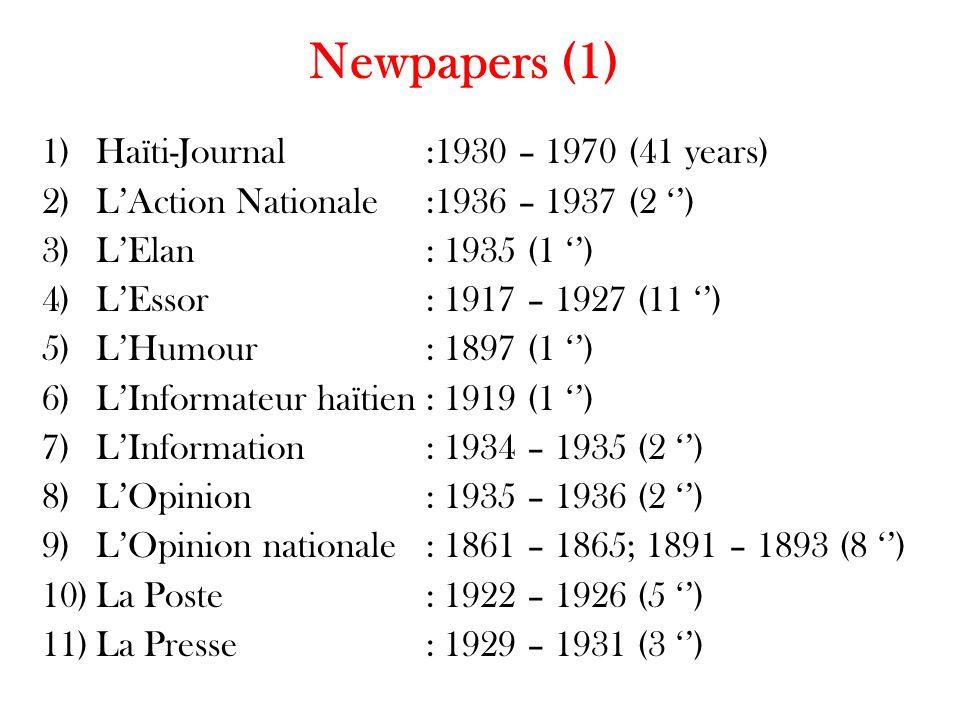 Newpapers (1) 1)Haïti-Journal:1930 – 1970 (41 years) 2)L'Action Nationale:1936 – 1937 (2 '') 3)L'Elan: 1935 (1 '') 4)L'Essor: 1917 – 1927 (11 '') 5)L'Humour : 1897 (1 '') 6)L'Informateur haïtien: 1919 (1 '') 7)L'Information: 1934 – 1935 (2 '') 8)L'Opinion: 1935 – 1936 (2 '') 9)L'Opinion nationale: 1861 – 1865; 1891 – 1893 (8 '') 10)La Poste: 1922 – 1926 (5 '') 11)La Presse: 1929 – 1931 (3 '')