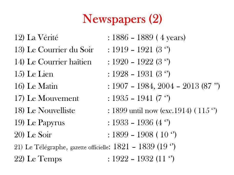 Newspapers (2) 12) La Vérité: 1886 – 1889 ( 4 years) 13) Le Courrier du Soir: 1919 – 1921 (3 '') 14) Le Courrier haïtien: 1920 – 1922 (3 '') 15) Le Lien: 1928 – 1931 (3 '') 16) Le Matin : 1907 – 1984, 2004 – 2013 (87 '') 17) Le Mouvement: 1935 – 1941 (7 '') 18) Le Nouvelliste: 1899 until now (exc.1914) ( 115 '') 19) Le Papyrus: 1933 – 1936 (4 '') 20) Le Soir: 1899 – 1908 ( 10 '') 21) Le Télégraphe, gazette officielle : 1821 – 1839 (19 '') 22) Le Temps: 1922 – 1932 (11 '')
