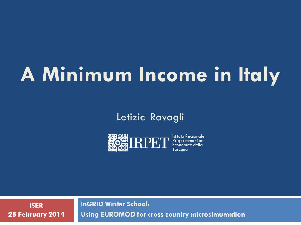 A Minimum Income in Italy Letizia Ravagli InGRID Winter School: Using EUROMOD for cross country microsimumation ISER 28 February 2014 Istituto Regiona
