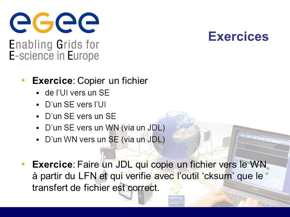 Exercices Exercice: Copier un fichier  de l'UI vers un SE  D'un SE vers l'UI  D'un SE vers un SE  D'un SE vers un WN (via un JDL)  D'un WN vers un SE (via un JDL) Exercice: Faire un JDL qui copie un fichier vers le WN à partir du LFN et qui verifie avec l'outil 'cksum' que le transfert de fichier est correct.