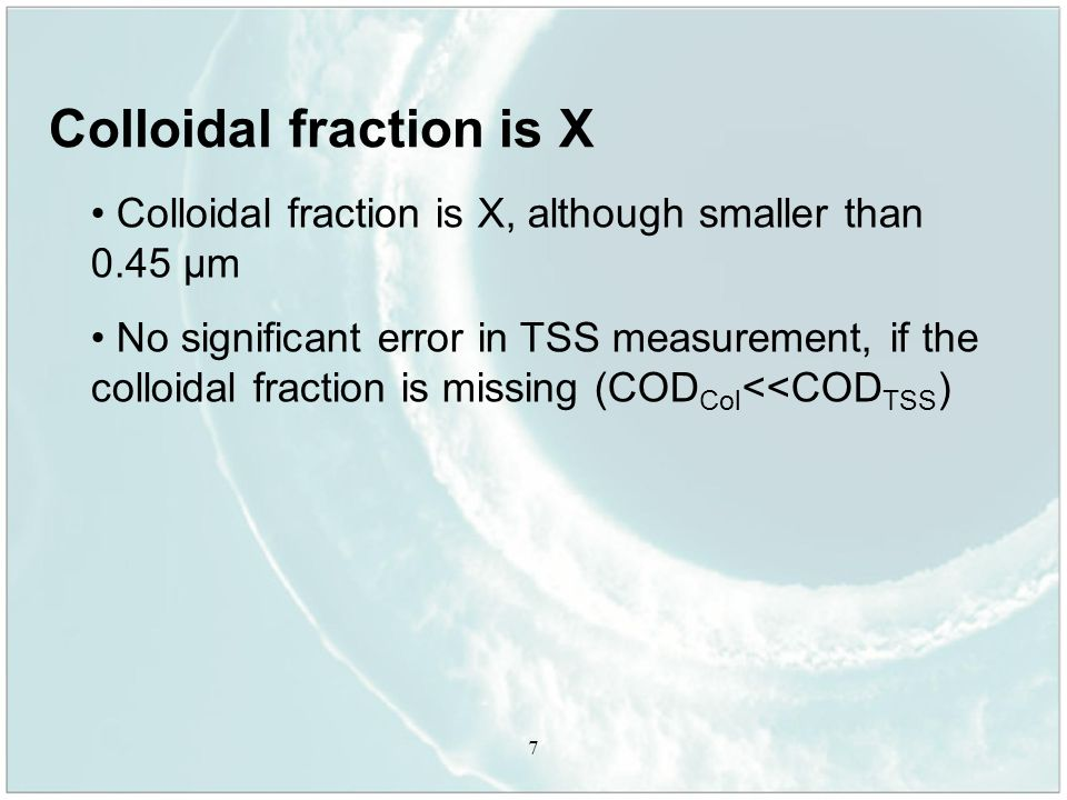 7 Colloidal fraction is X Colloidal fraction is X, although smaller than 0.45 µm No significant error in TSS measurement, if the colloidal fraction is