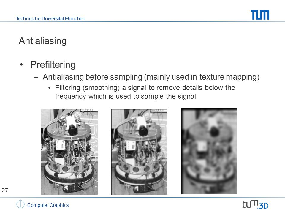 Technische Universität München Computer Graphics Antialiasing Prefiltering –Antialiasing before sampling (mainly used in texture mapping) Filtering (smoothing) a signal to remove details below the frequency which is used to sample the signal 27