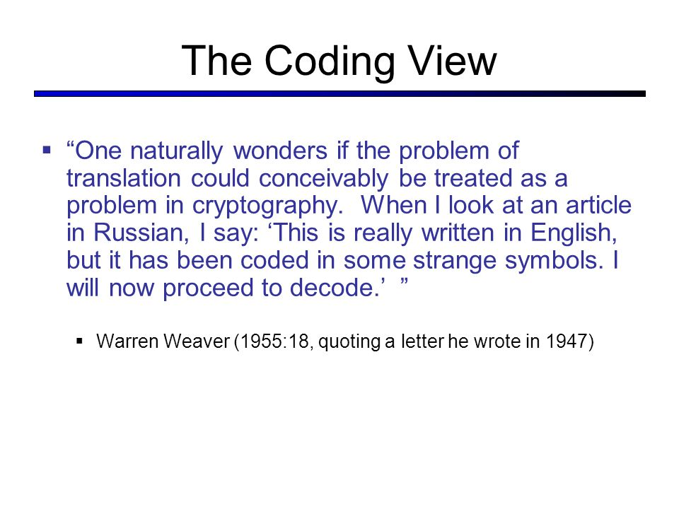The Coding View  One naturally wonders if the problem of translation could conceivably be treated as a problem in cryptography.