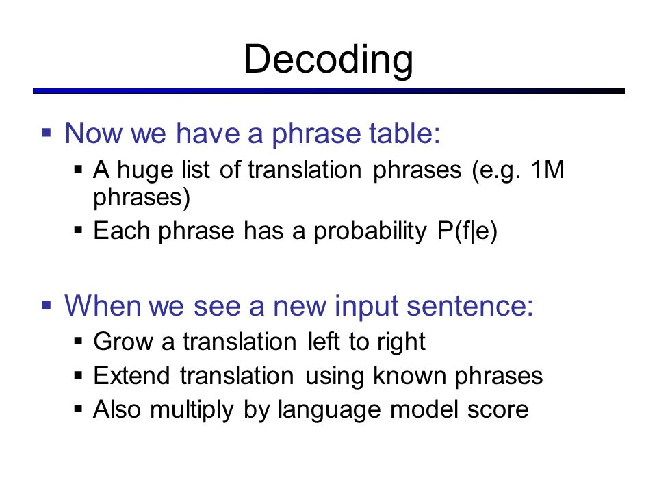 Decoding  Now we have a phrase table:  A huge list of translation phrases (e.g.