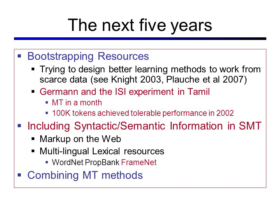 The next five years  Bootstrapping Resources  Trying to design better learning methods to work from scarce data (see Knight 2003, Plauche et al 2007)  Germann and the ISI experiment in Tamil  MT in a month  100K tokens achieved tolerable performance in 2002  Including Syntactic/Semantic Information in SMT  Markup on the Web  Multi-lingual Lexical resources  WordNet PropBank FrameNet  Combining MT methods