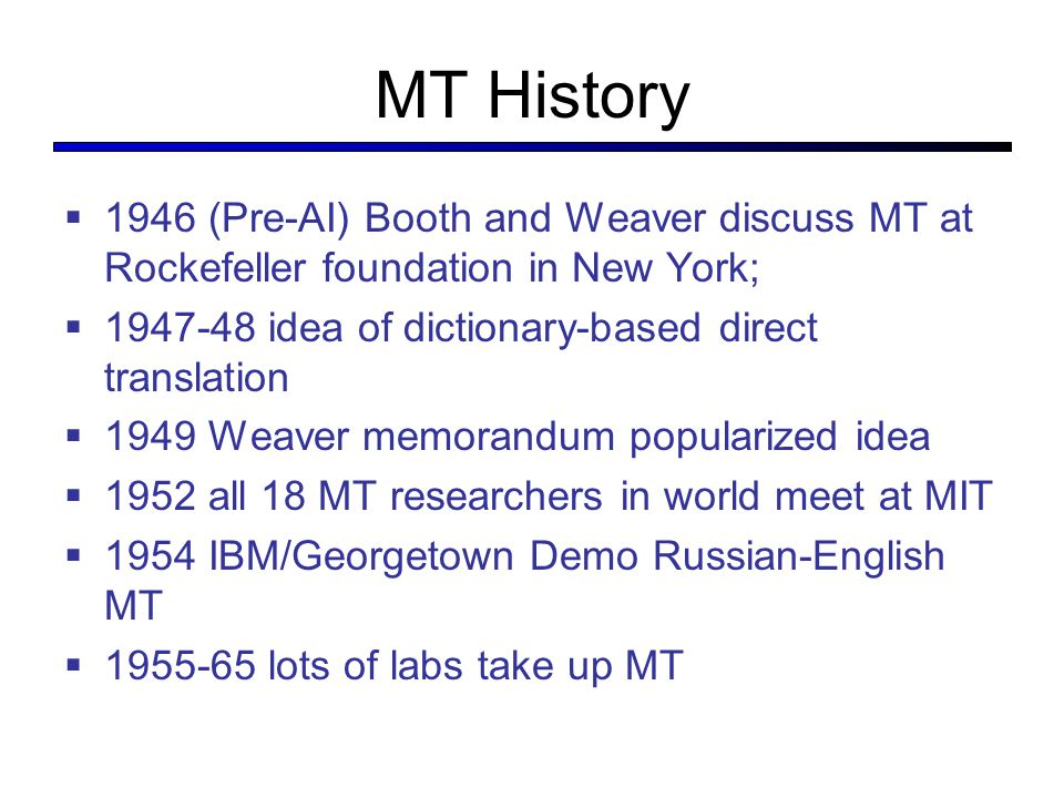 MT History  1946 (Pre-AI) Booth and Weaver discuss MT at Rockefeller foundation in New York;  1947-48 idea of dictionary-based direct translation  1949 Weaver memorandum popularized idea  1952 all 18 MT researchers in world meet at MIT  1954 IBM/Georgetown Demo Russian-English MT  1955-65 lots of labs take up MT