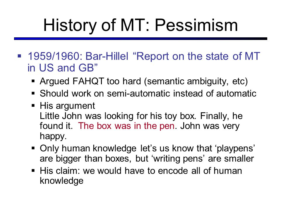 History of MT: Pessimism  1959/1960: Bar-Hillel Report on the state of MT in US and GB  Argued FAHQT too hard (semantic ambiguity, etc)  Should work on semi-automatic instead of automatic  His argument Little John was looking for his toy box.
