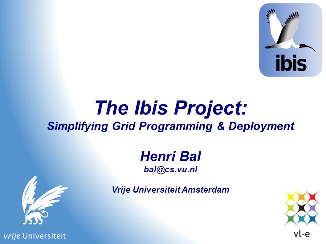 The Ibis Project: Simplifying Grid Programming & Deployment Henri Bal bal@cs.vu.nl Vrije Universiteit Amsterdam