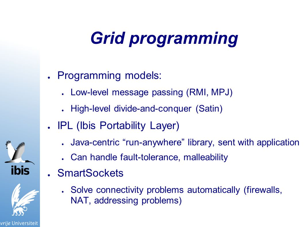 Grid programming ● Programming models: ● Low-level message passing (RMI, MPJ) ● High-level divide-and-conquer (Satin) ● IPL (Ibis Portability Layer) ● Java-centric run-anywhere library, sent with application ● Can handle fault-tolerance, malleability ● SmartSockets ● Solve connectivity problems automatically (firewalls, NAT, addressing problems)