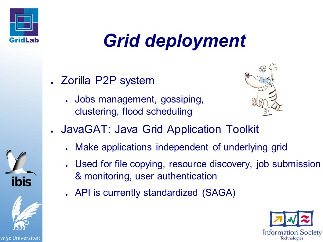 Grid deployment ● Zorilla P2P system ● Jobs management, gossiping, clustering, flood scheduling ● JavaGAT: Java Grid Application Toolkit ● Make applications independent of underlying grid ● Used for file copying, resource discovery, job submission & monitoring, user authentication ● API is currently standardized (SAGA)