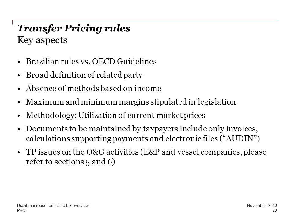 PwC Transfer Pricing rules Key aspects Brazilian rules vs. OECD Guidelines Broad definition of related party Absence of methods based on income Maximu