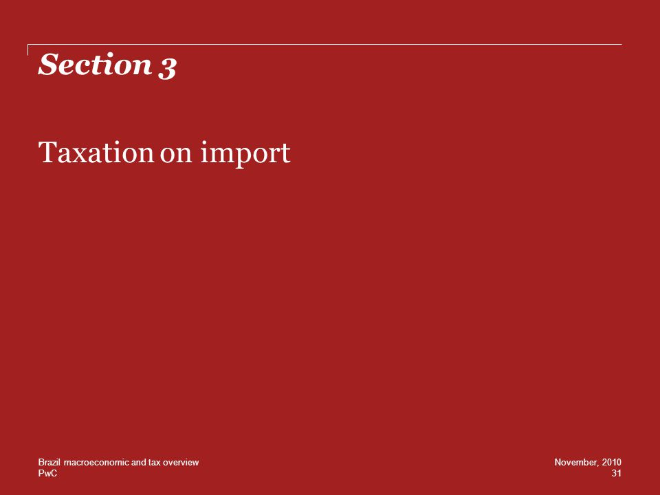 PwC Section 3 Taxation on import 31 November, 2010Brazil macroeconomic and tax overview