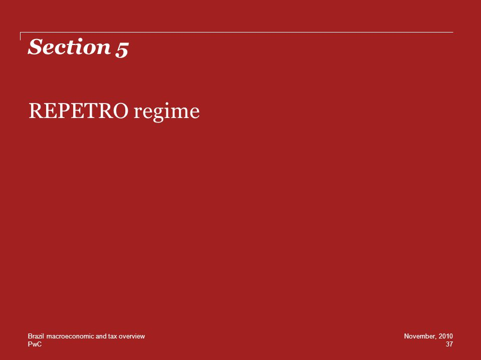 PwC Section 5 REPETRO regime 37 November, 2010Brazil macroeconomic and tax overview