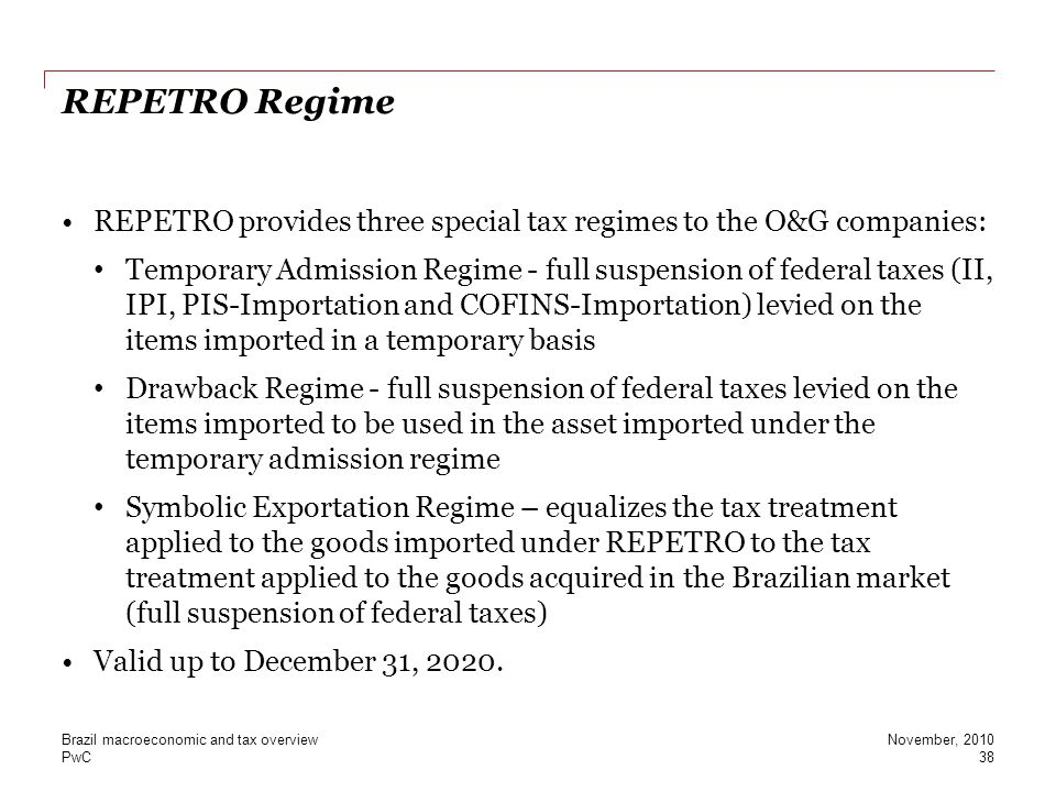 PwC REPETRO Regime REPETRO provides three special tax regimes to the O&G companies: Temporary Admission Regime - full suspension of federal taxes (II,