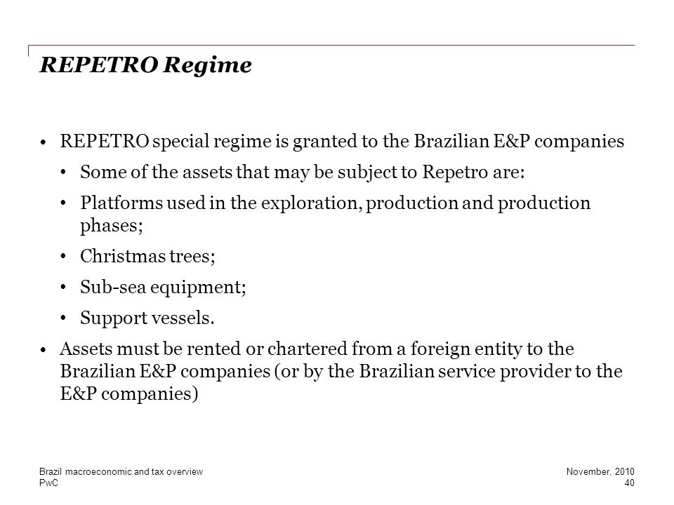 PwC REPETRO Regime REPETRO special regime is granted to the Brazilian E&P companies Some of the assets that may be subject to Repetro are: Platforms u