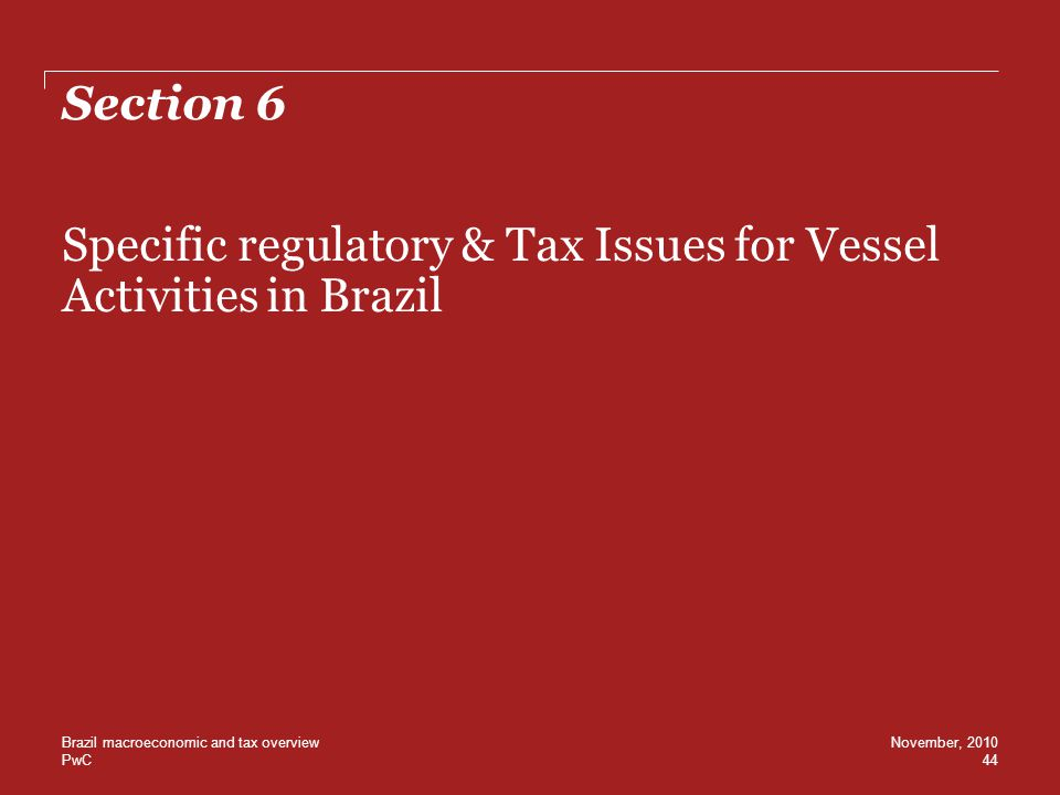 PwC Section 6 Specific regulatory & Tax Issues for Vessel Activities in Brazil 44 November, 2010Brazil macroeconomic and tax overview