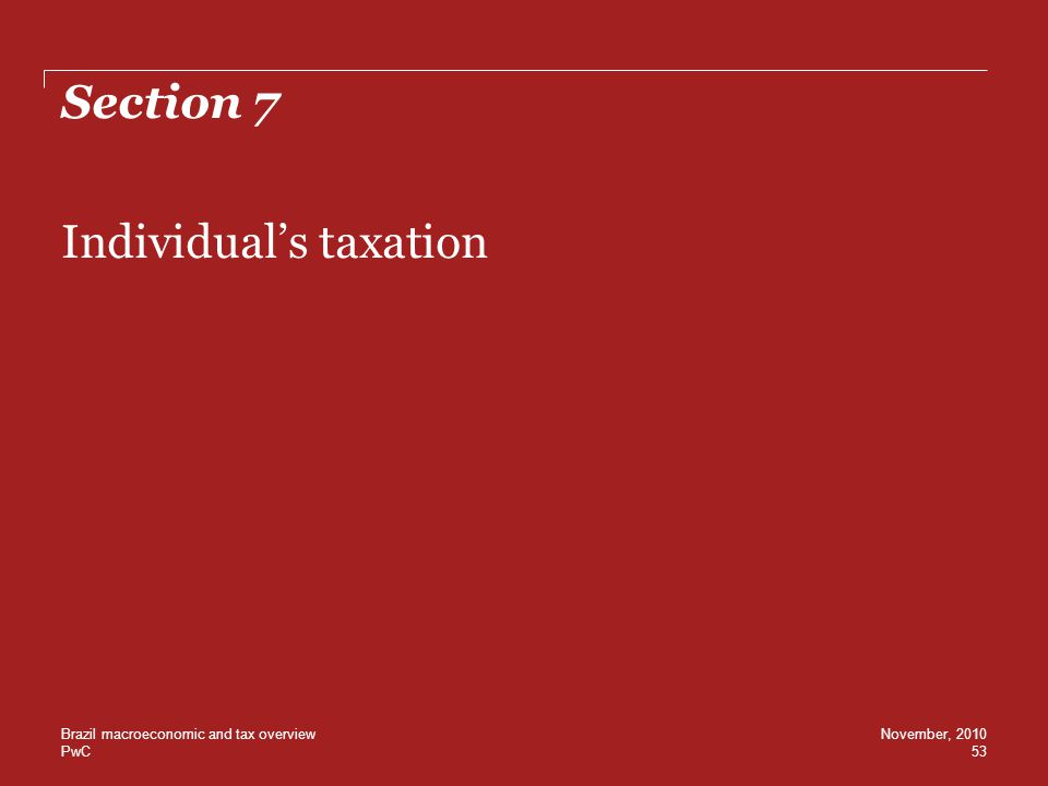 PwC Section 7 Individual's taxation 53 November, 2010Brazil macroeconomic and tax overview