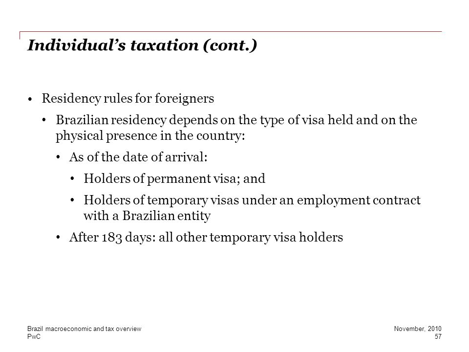 PwC Individual's taxation (cont.) Residency rules for foreigners Brazilian residency depends on the type of visa held and on the physical presence in