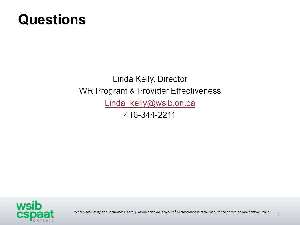 Workplace Safety and Insurance Board   Commission de la sécurité professionnelle et de l'assurance contre les accidents du travail Questions Linda Kelly, Director WR Program & Provider Effectiveness Linda_kelly@wsib.on.ca 416-344-2211 11