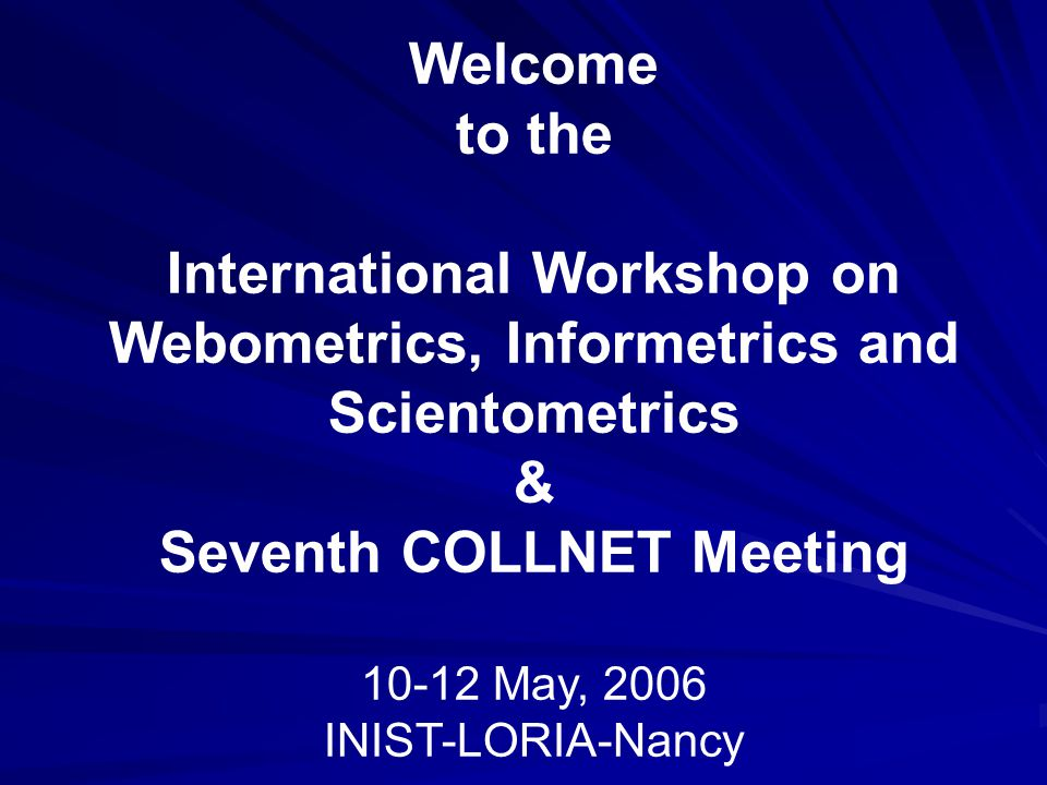 Welcome to the International Workshop on Webometrics, Informetrics and Scientometrics & Seventh COLLNET Meeting 10-12 May, 2006 INIST-LORIA-Nancy