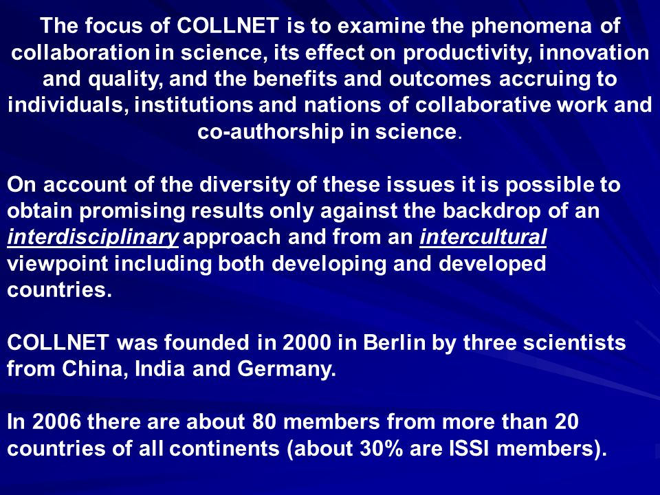 The focus of COLLNET is to examine the phenomena of collaboration in science, its effect on productivity, innovation and quality, and the benefits and outcomes accruing to individuals, institutions and nations of collaborative work and co-authorship in science.