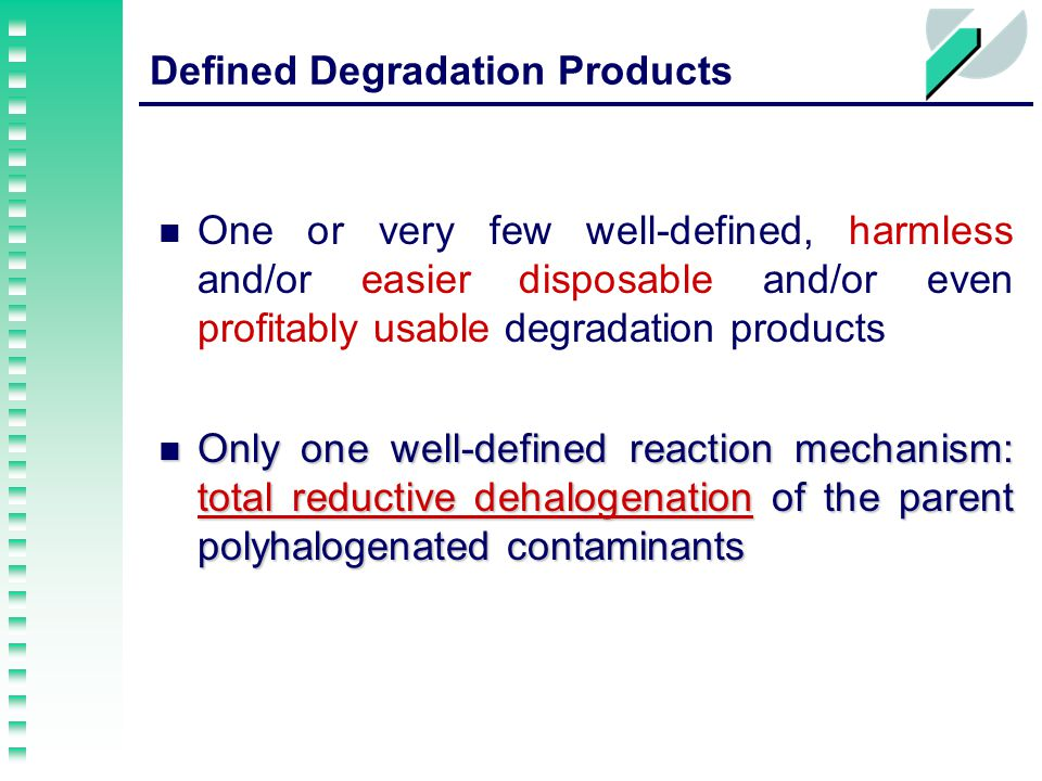 Defined Degradation Products One or very few well-defined, harmless and/or easier disposable and/or even profitably usable degradation products Only one well-defined reaction mechanism: total reductive dehalogenation of the parent polyhalogenated contaminants Only one well-defined reaction mechanism: total reductive dehalogenation of the parent polyhalogenated contaminants