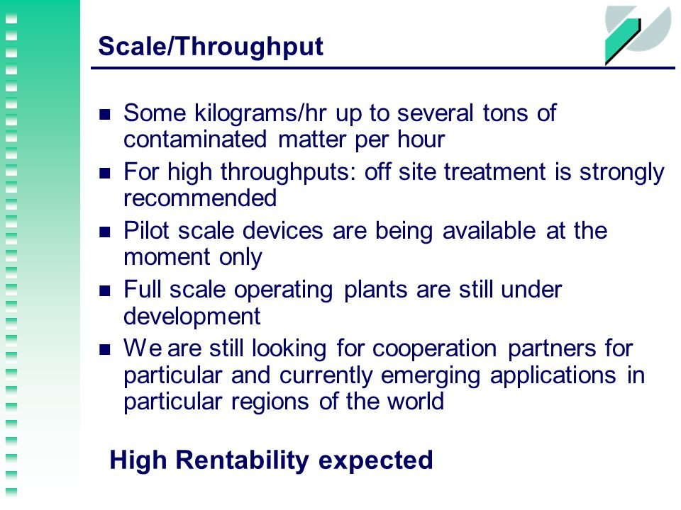 Scale/Throughput Some kilograms/hr up to several tons of contaminated matter per hour For high throughputs: off site treatment is strongly recommended Pilot scale devices are being available at the moment only Full scale operating plants are still under development We are still looking for cooperation partners for particular and currently emerging applications in particular regions of the world High Rentability expected