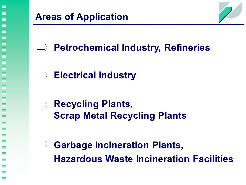 Areas of Application Electrical Industry Recycling Plants, Scrap Metal Recycling Plants Garbage Incineration Plants, Hazardous Waste Incineration Facilities Petrochemical Industry, Refineries