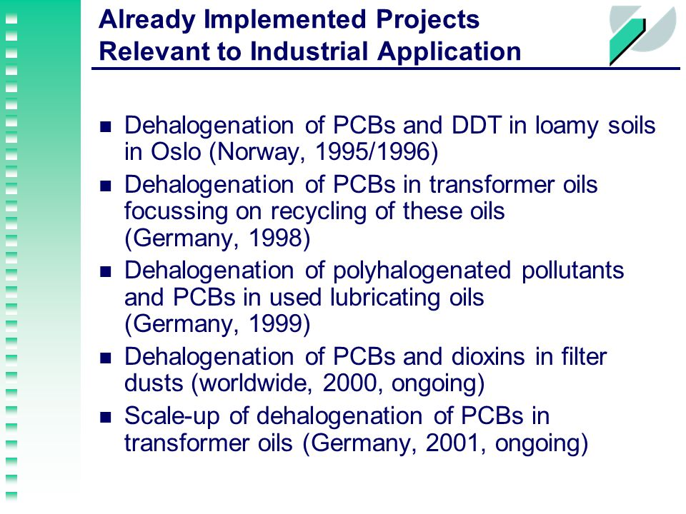 Already Implemented Projects Relevant to Industrial Application Dehalogenation of PCBs and DDT in loamy soils in Oslo (Norway, 1995/1996) Dehalogenation of PCBs in transformer oils focussing on recycling of these oils (Germany, 1998) Dehalogenation of polyhalogenated pollutants and PCBs in used lubricating oils (Germany, 1999) Dehalogenation of PCBs and dioxins in filter dusts (worldwide, 2000, ongoing) Scale-up of dehalogenation of PCBs in transformer oils (Germany, 2001, ongoing)