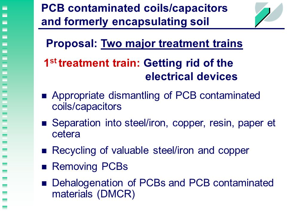 and formerly encapsulating soil 1 st treatment train: Getting rid of the electrical devices Appropriate dismantling of PCB contaminated coils/capacitors Separation into steel/iron, copper, resin, paper et cetera Recycling of valuable steel/iron and copper Removing PCBs Dehalogenation of PCBs and PCB contaminated materials (DMCR) Proposal: Two major treatment trains