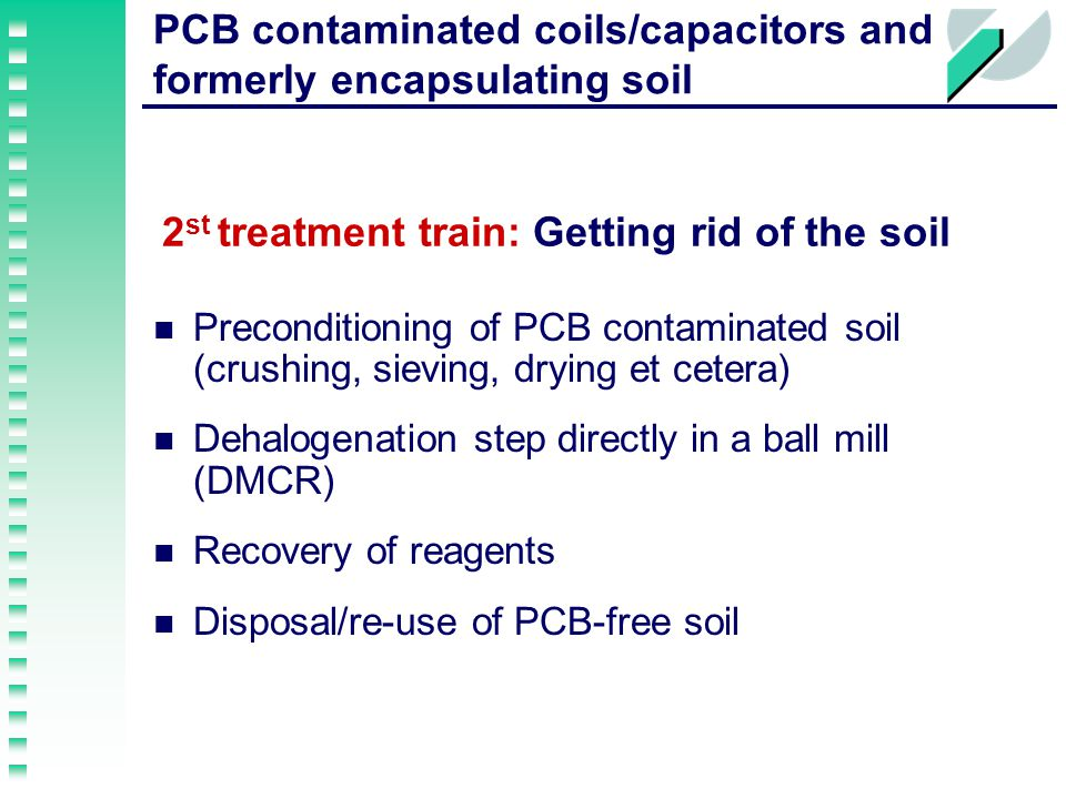 PCB contaminated coils/capacitors and formerly encapsulating soil 2 st treatment train: Getting rid of the soil Preconditioning of PCB contaminated soil (crushing, sieving, drying et cetera) Dehalogenation step directly in a ball mill (DMCR) Recovery of reagents Disposal/re-use of PCB-free soil