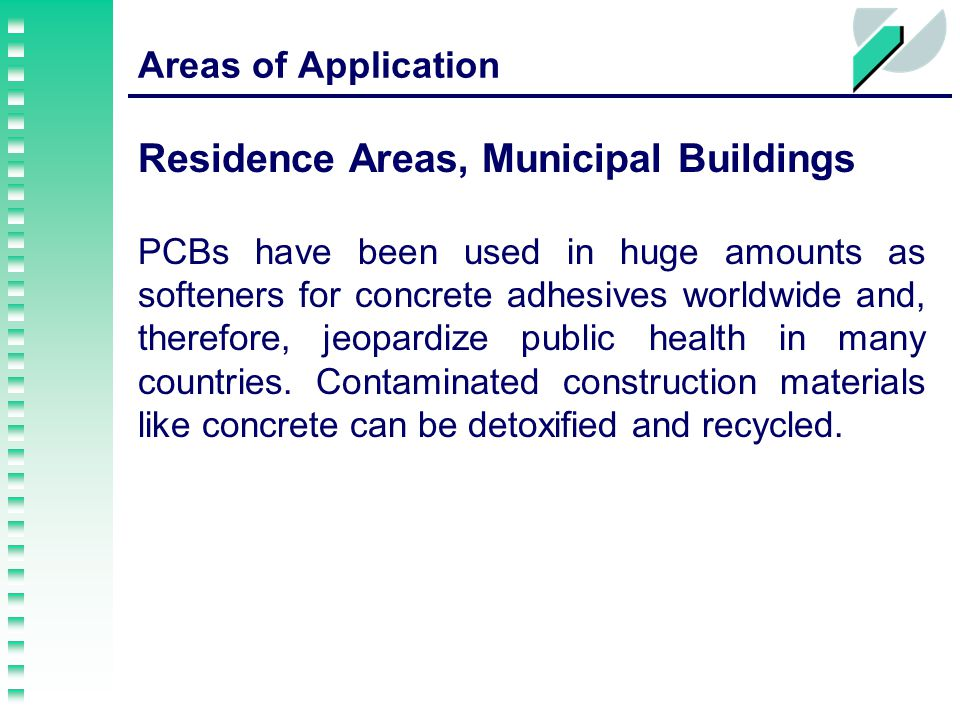 Areas of Application Residence Areas, Municipal Buildings PCBs have been used in huge amounts as softeners for concrete adhesives worldwide and, therefore, jeopardize public health in many countries.