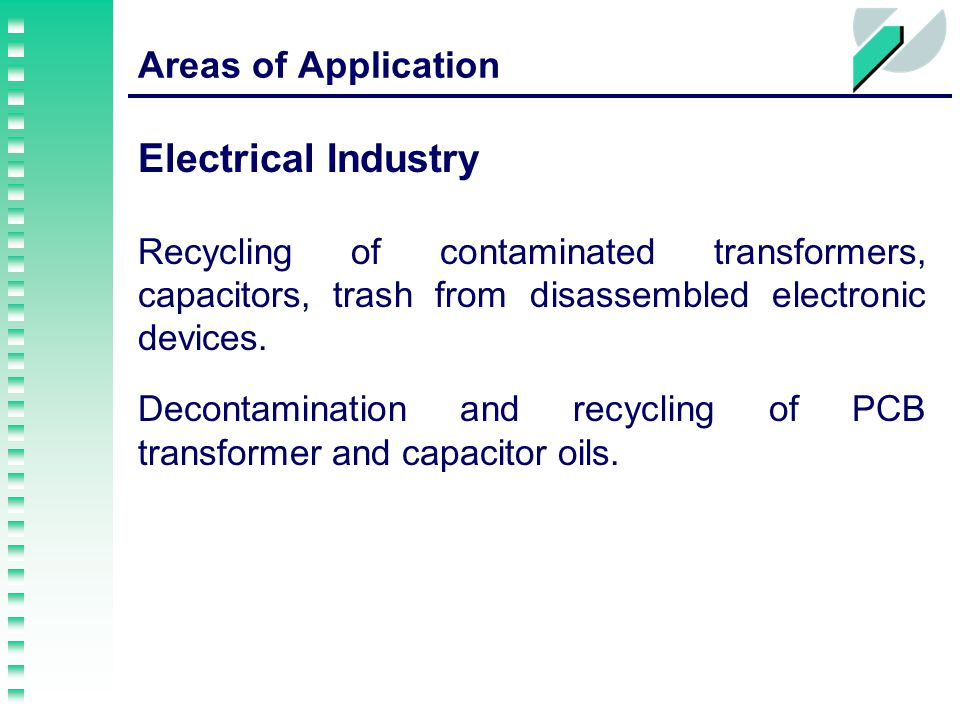 Areas of Application Electrical Industry Recycling of contaminated transformers, capacitors, trash from disassembled electronic devices.