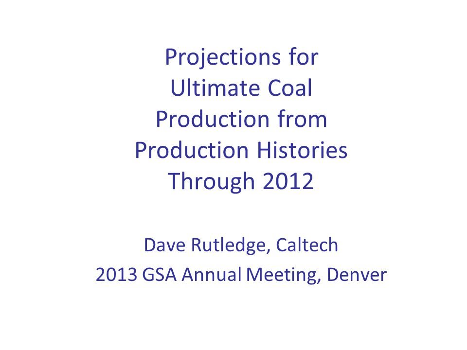 Projections for Ultimate Coal Production from Production Histories Through 2012 Dave Rutledge, Caltech 2013 GSA Annual Meeting, Denver
