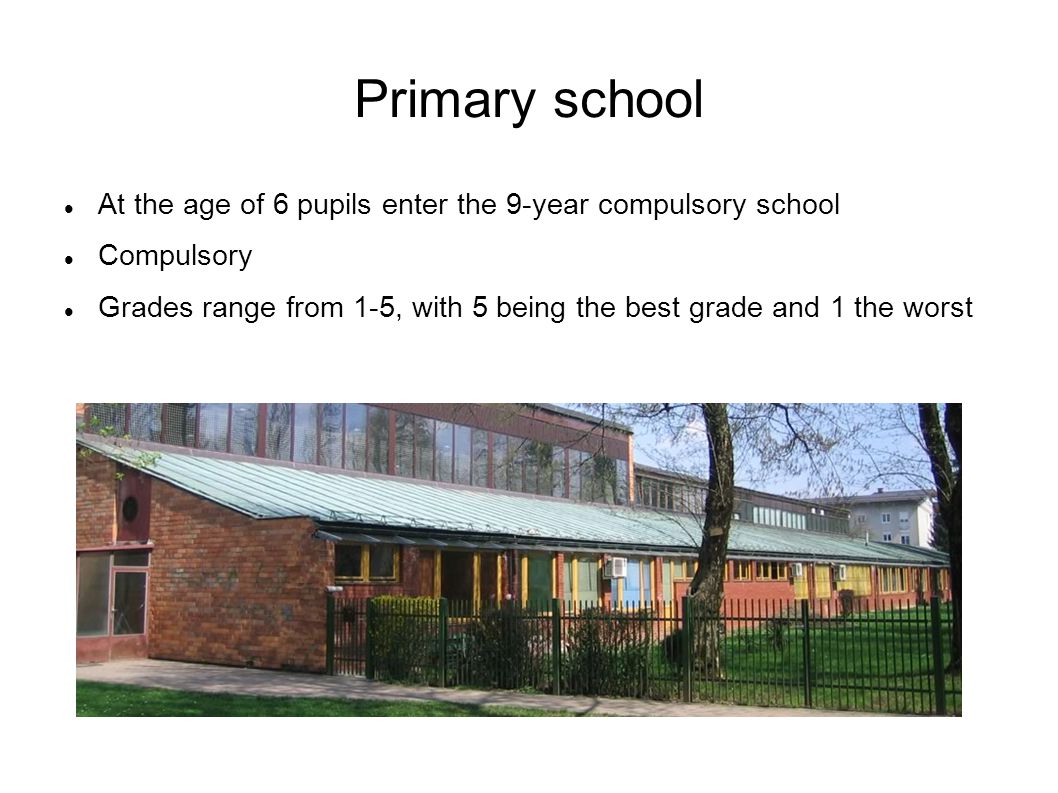 Primary school At the age of 6 pupils enter the 9-year compulsory school Compulsory Grades range from 1-5, with 5 being the best grade and 1 the worst
