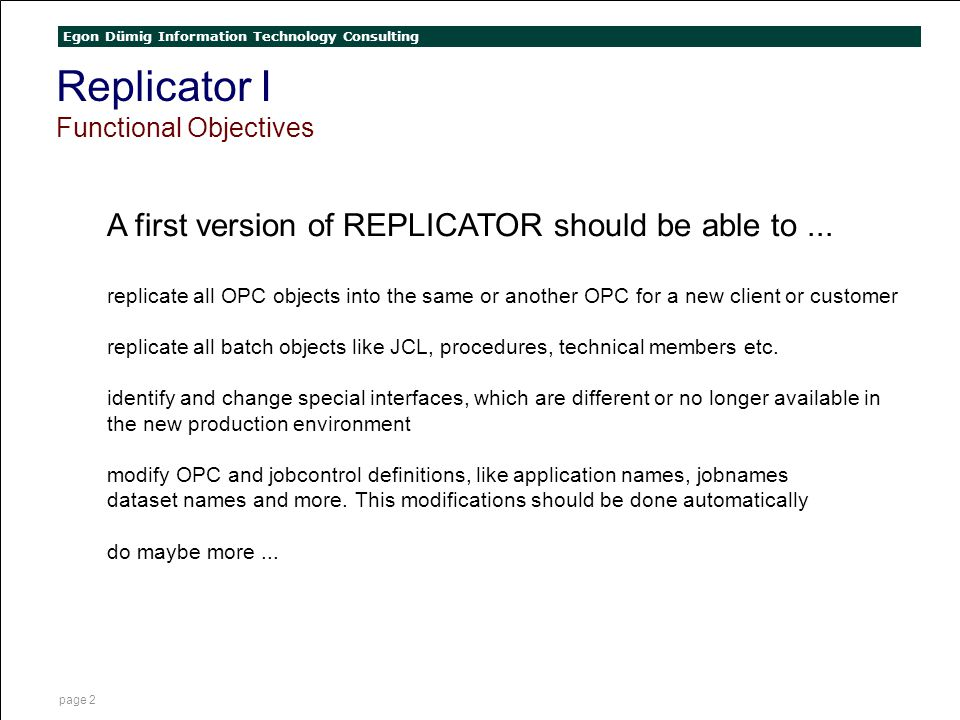 Egon Dümig Information Technology Consulting page 2 Replicator I Functional Objectives A first version of REPLICATOR should be able to... replicate al