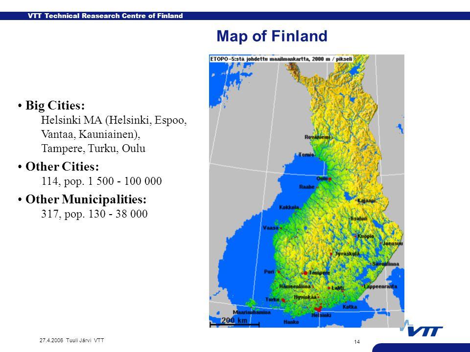 VTT Technical Reasearch Centre of Finland 27.4.2006 Tuuli Järvi VTT 14 Map of Finland Big Cities: Helsinki MA (Helsinki, Espoo, Vantaa, Kauniainen), Tampere, Turku, Oulu Other Cities: 114, pop.