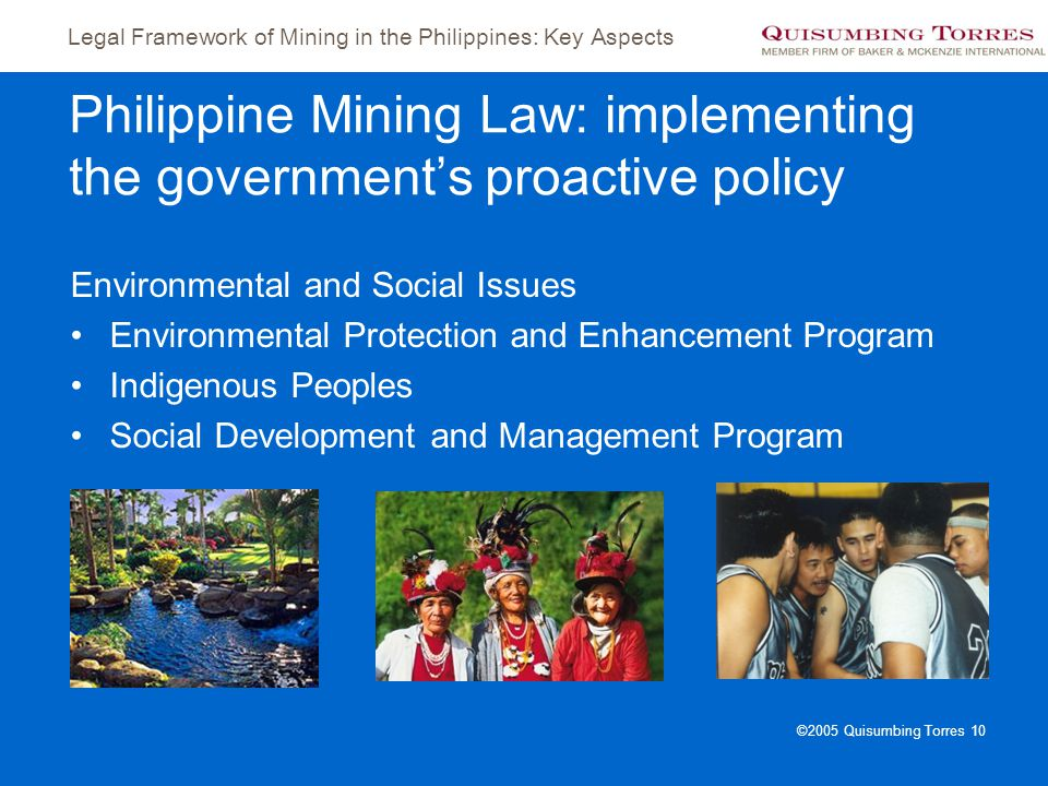 Legal Framework of Mining in the Philippines: Key Aspects ©2005 Quisumbing Torres 10 Philippine Mining Law: implementing the government's proactive po