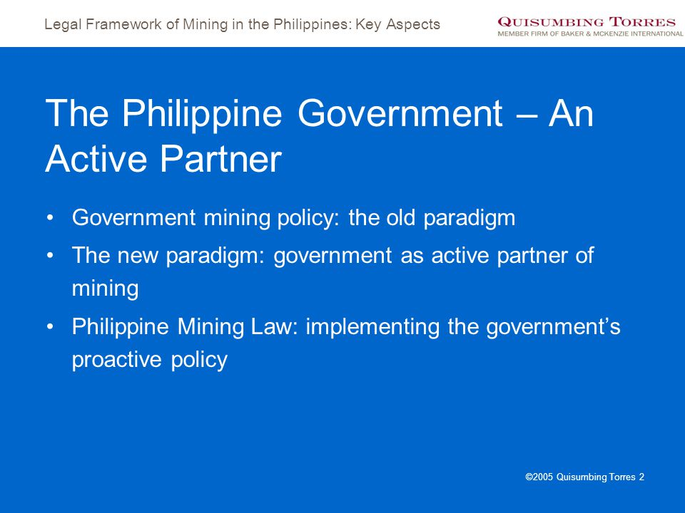 Legal Framework of Mining in the Philippines: Key Aspects ©2005 Quisumbing Torres 2 The Philippine Government – An Active Partner Government mining po