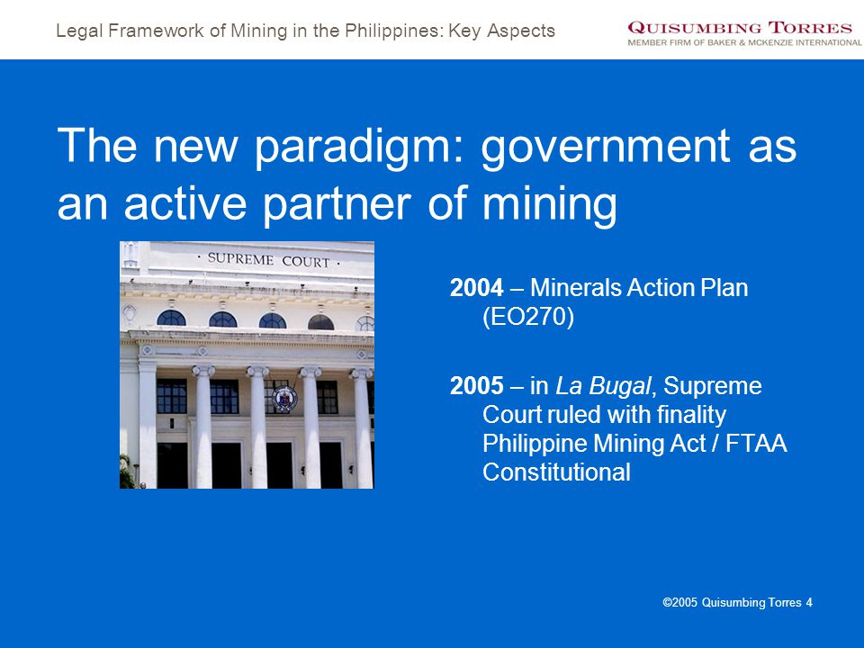Legal Framework of Mining in the Philippines: Key Aspects ©2005 Quisumbing Torres 4 The new paradigm: government as an active partner of mining 2004 –