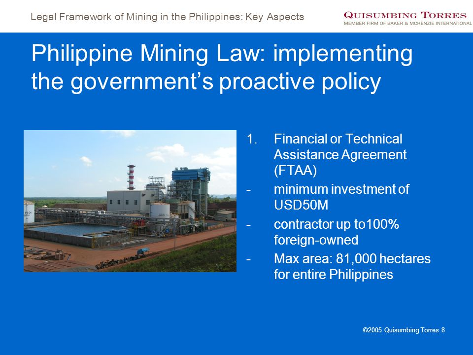 Legal Framework of Mining in the Philippines: Key Aspects ©2005 Quisumbing Torres 8 Philippine Mining Law: implementing the government's proactive pol