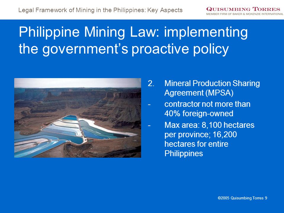 Legal Framework of Mining in the Philippines: Key Aspects ©2005 Quisumbing Torres 9 Philippine Mining Law: implementing the government's proactive pol