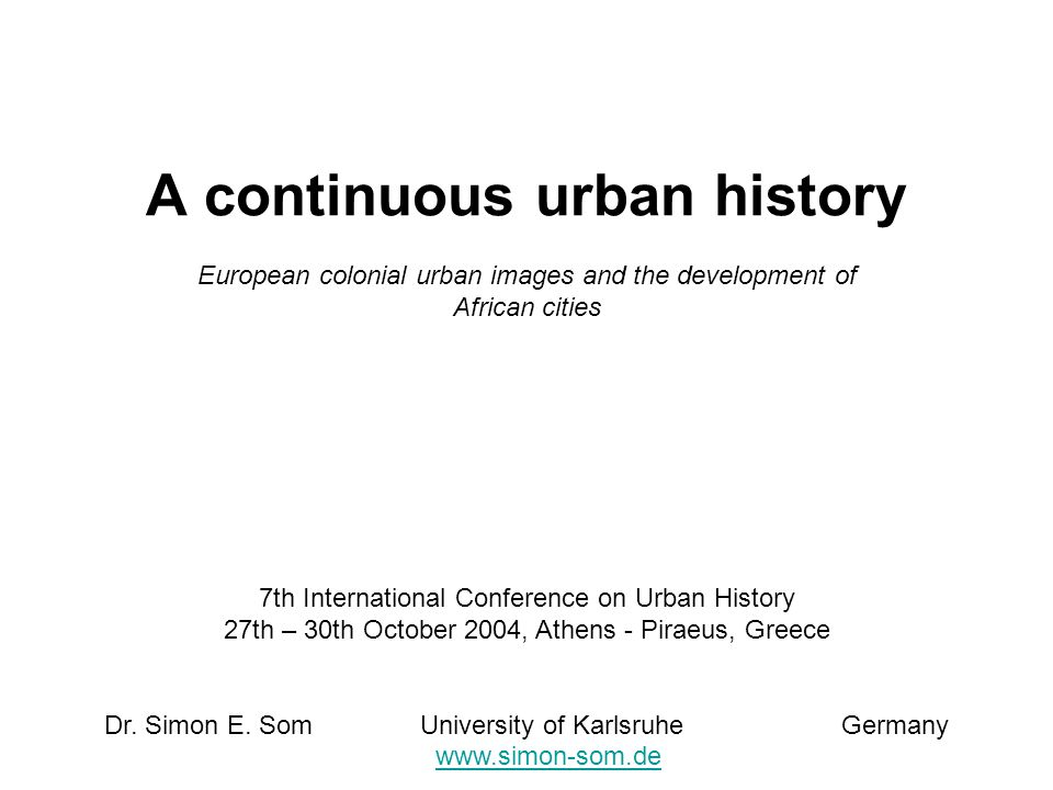A continuous urban history European colonial urban images and the development of African cities 7th International Conference on Urban History 27th – 30th October 2004, Athens - Piraeus, Greece Dr.