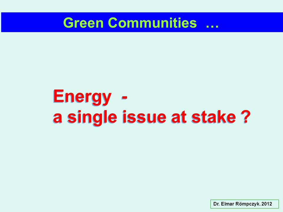 Dr. Elmar Römpczyk. 2012 Green Communities … Energy - a single issue at stake ? Energy - a single issue at stake ?