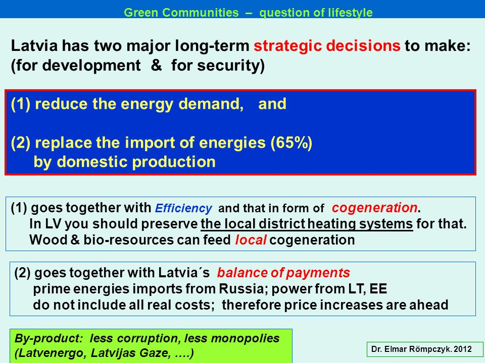 (1) reduce the energy demand, and (2) replace the import of energies (65%) by domestic production Latvia has two major long-term strategic decisions to make: (for development & for security) (1) goes together with Efficiency and that in form of cogeneration.